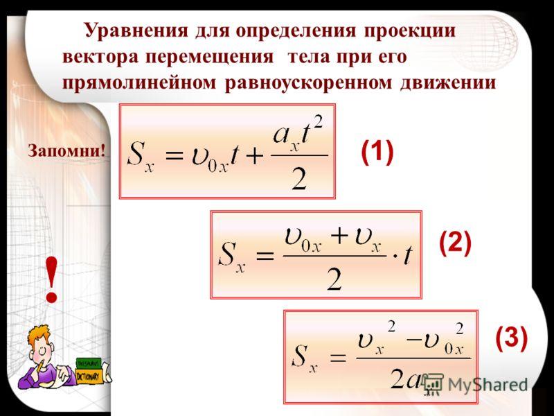 Запомни! Уравнения для определения проекции вектора перемещения тела при его прямолинейном равноускоренном движении (1) (2) (3) !! (1)