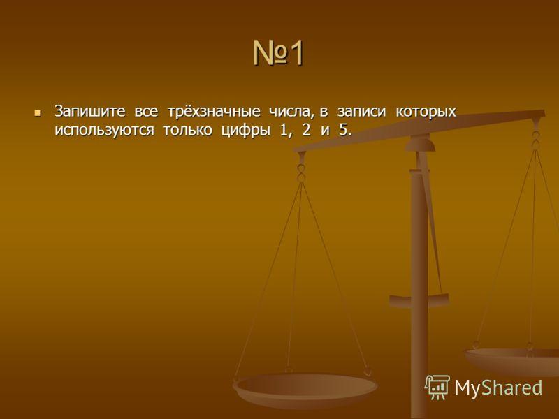 1 Запишите все трёхзначные числа, в записи которых используются только цифры 1, 2 и 5. Запишите все трёхзначные числа, в записи которых используются только цифры 1, 2 и 5.