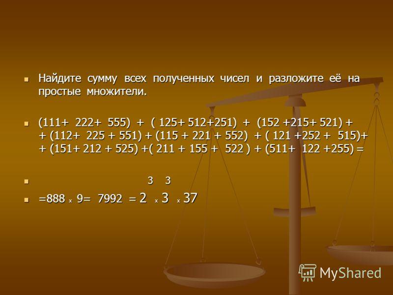 Найдите сумму всех полученных чисел и разложите её на простые множители. Найдите сумму всех полученных чисел и разложите её на простые множители. (111+ 222+ 555) + ( 125+ 512+251) + (152 +215+ 521) + + (112+ 225 + 551) + (115 + 221 + 552) + ( 121 +25