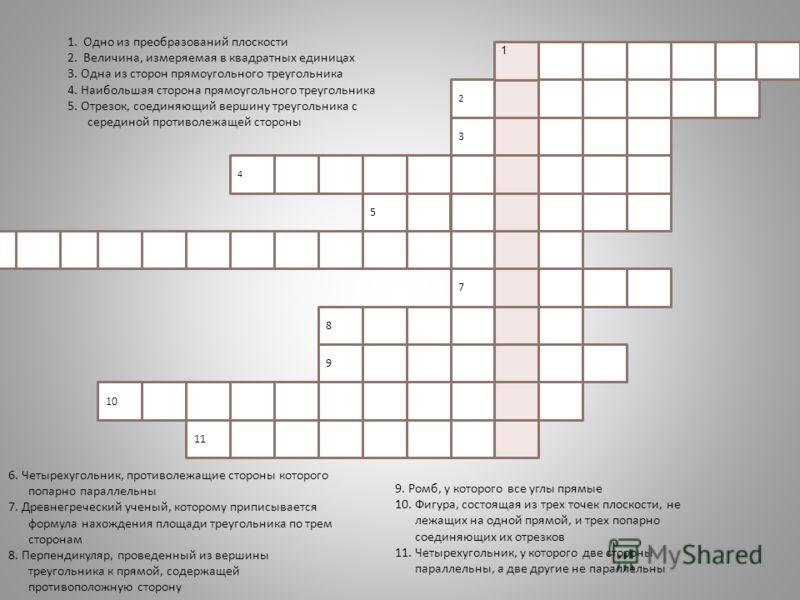 4 3 2 5 8 6 7 9 10 11 1. Одно из преобразований плоскости 2. Величина, измеряемая в квадратных единицах 3. Одна из сторон прямоугольного треугольника 4. Наибольшая сторона прямоугольного треугольника 5. Отрезок, соединяющий вершину треугольника с сер