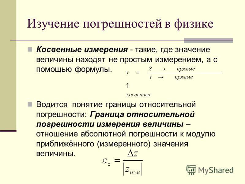 Косвенные измерения - такие, где значение величины находят не простым измерением, а с помощью формулы. Водится понятие границы относительной погрешности: Граница относительной погрешности измерения величины – отношение абсолютной погрешности к модулю