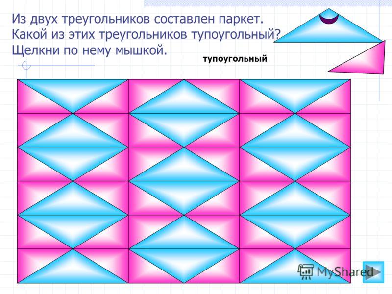 Из двух треугольников составлен паркет. Какой из этих треугольников тупоугольный? Щелкни по нему мышкой. тупоугольный