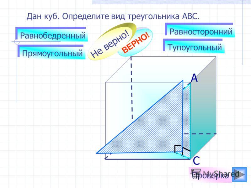 Дан куб. Определите вид треугольника АВС. Равнобедренный Равносторонний Прямоугольный Тупоугольный ВЕРНО! Не верно! Проверка А В С