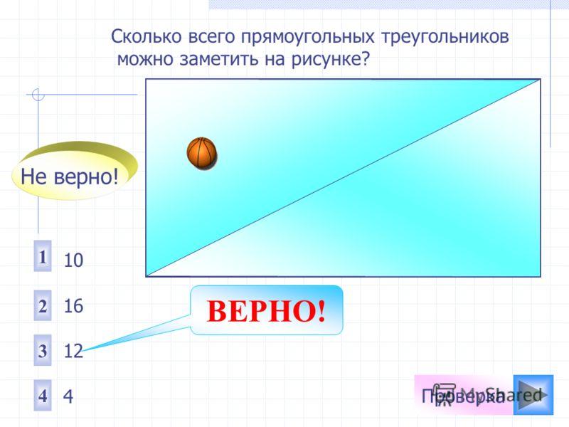 Сколько всего прямоугольных треугольников можно заметить на рисунке? 1 2 4 3 10 16 12 4 Не верно! ВЕРНО!
