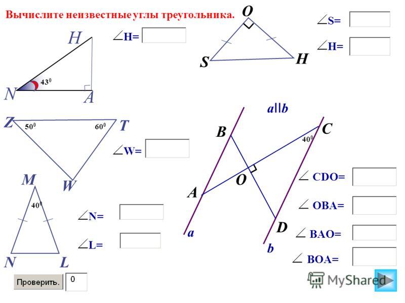 S А N H T Z W O H 43 0 Вычислите неизвестные углы треугольника. H= 50 0 60 0 W= M NL 40 0 N= L= S= H= B A O C D a II b a b 40 0 CDO= OBA= BAO= BOA=