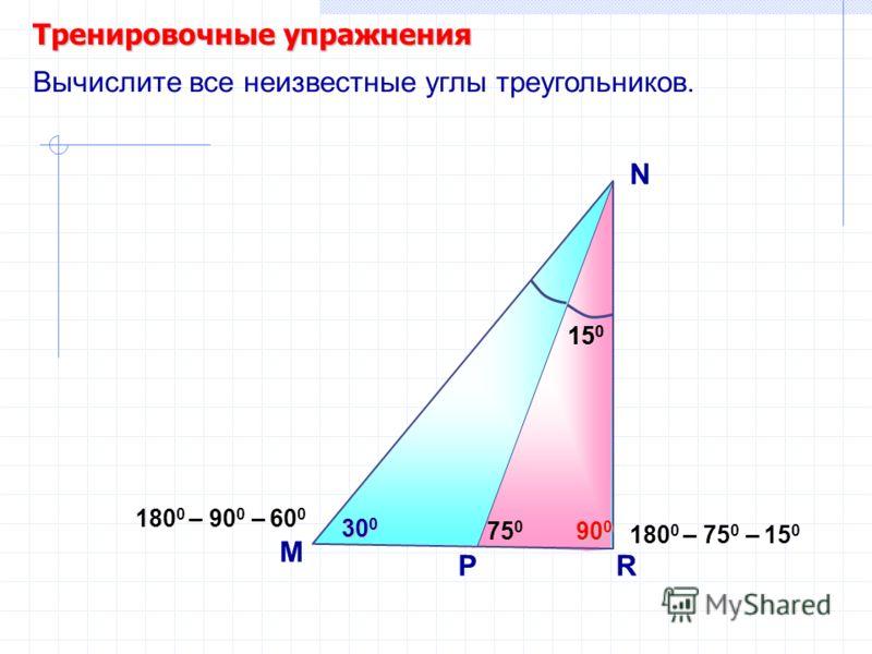Тренировочные упражнения M N Вычислите все неизвестные углы треугольников. 75 0 P 15 0 R 90 0 15 0 30 0 180 0 – 75 0 – 15 0 180 0 – 90 0 – 60 0