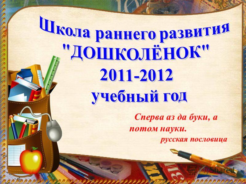 Сперва аз да буки, а потом науки. русская пословица