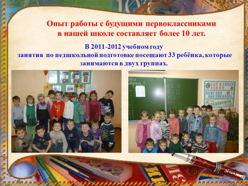 Опыт работы с будущими первоклассниками в нашей школе составляет более 10 лет. В 2011-2012 учебном году занятия по педшкольной подготовке посещают 33 ребёнка, которые занимаются в двух группах.