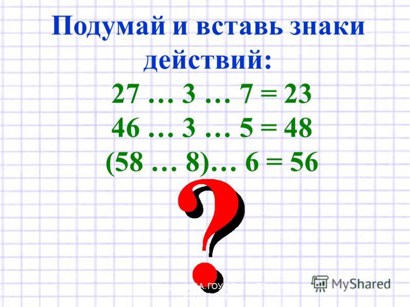 Подумай и вставь знаки действий: 27 … 3 … 7 = 23 46 … 3 … 5 = 48 (58 … 8)… 6 = 56 Стрельцова Т.А. ГОУ СОШ 72 2011-12 уч. г