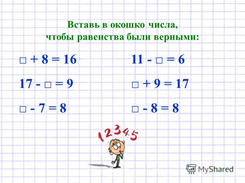 Вставь в окошко числа, чтобы равенства были верными: + 8 = 16 11 - = 6 17 - = 9 + 9 = 17 - 7 = 8 - 8 = 8 Стрельцова Т.А. ГОУ СОШ 72 2011-12 уч. г