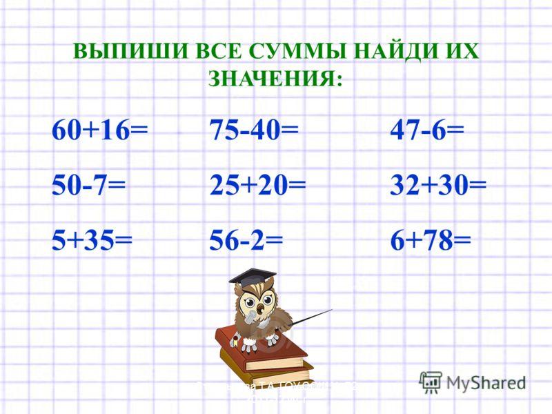 ВЫПИШИ ВСЕ СУММЫ НАЙДИ ИХ ЗНАЧЕНИЯ: 60+16= 75-40= 47-6= 50-7= 25+20= 32+30= 5+35= 56-2= 6+78= Стрельцова Т.А. ГОУ СОШ 72 2011-12 уч. г