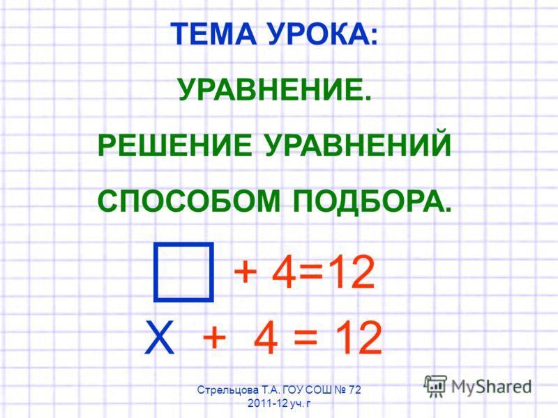 ТЕМА УРОКА: УРАВНЕНИЕ. РЕШЕНИЕ УРАВНЕНИЙ СПОСОБОМ ПОДБОРА. + 4=12 Х + 4 = 12 Стрельцова Т.А. ГОУ СОШ 72 2011-12 уч. г