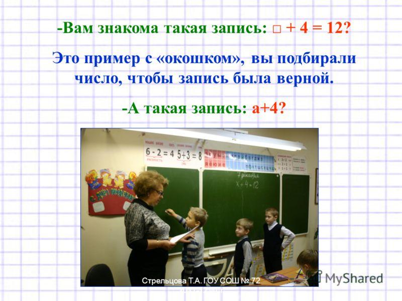 -Вам знакома такая запись: + 4 = 12? Это пример с «окошком», вы подбирали число, чтобы запись была верной. -А такая запись: а+4? Стрельцова Т.А. ГОУ СОШ 72 2011-12 уч. г