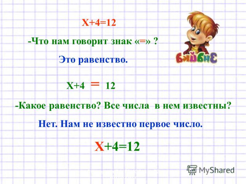 Х+4=12 -Что нам говорит знак «=» ? Это равенство. Х+4 = 12 -Какое равенство? Все числа в нем известны? Нет. Нам не известно первое число. Х+4=12 Стрельцова Т.А. ГОУ СОШ 72 2011-12 уч. г