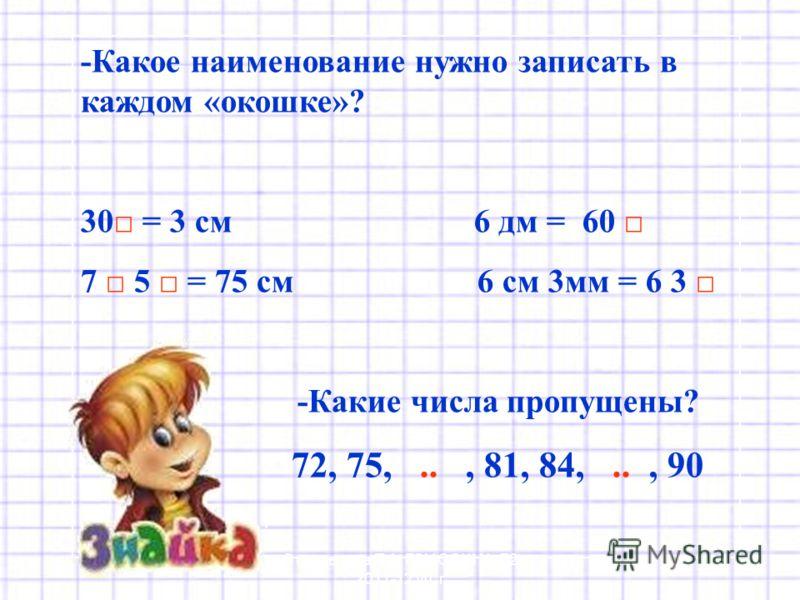 -Какое наименование нужно записать в каждом «окошке»? 30 = 3 см 6 дм = 60 7 5 = 75 см 6 см 3мм = 6 3 -Какие числа пропущены? 72, 75,.., 81, 84,.., 90 Стрельцова Т.А. ГОУ СОШ 72 2011-12 уч. г