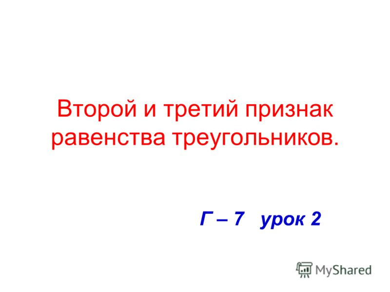 Второй и третий признак равенства треугольников. Г – 7 урок 2