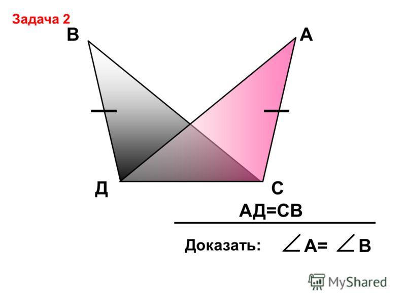 Д АВ С АД=СВ Доказать: А=В Задача 2