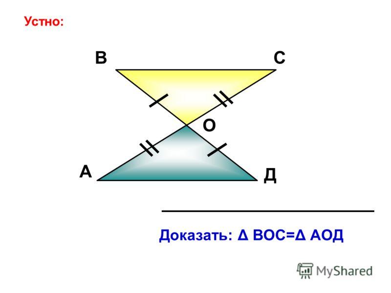 А ВС Д О Доказать: Δ ВОС=Δ АОД Устно: