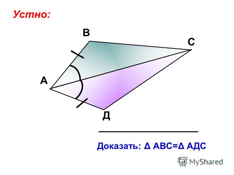А В С Д Доказать: Δ АВС=Δ АДС Устно: