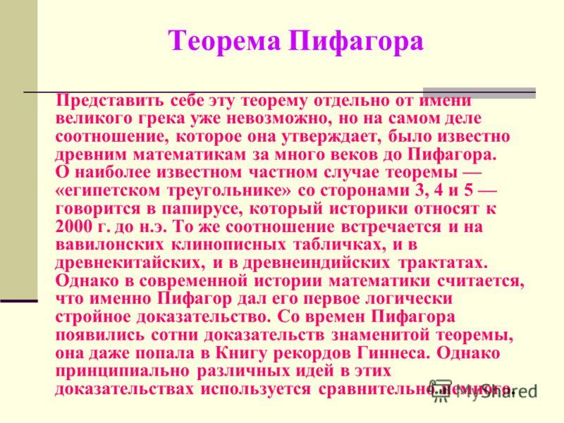 Теорема Пифагора Представить себе эту теорему отдельно от имени великого грека уже невозможно, но на самом деле соотношение, которое она утверждает, было известно древним математикам за много веков до Пифагора. О наиболее известном частном случае тео