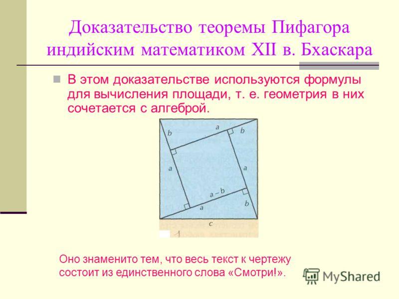 Доказательство теоремы Пифагора индийским математиком XII в. Бхаскара В этом доказательстве используются формулы для вычисления площади, т. е. геометрия в них сочетается с алгеброй. Оно знаменито тем, что весь текст к чертежу состоит из единственного
