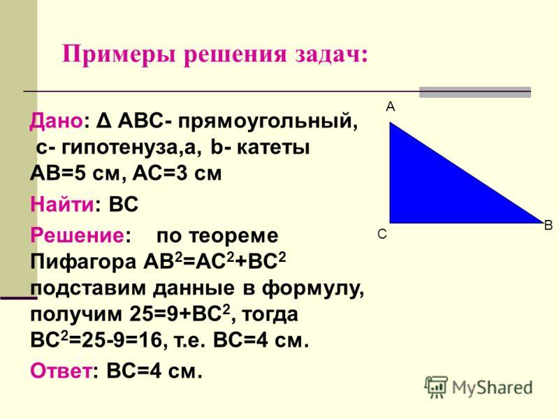 Примеры решения задач: С А В Дано: Δ АВС- прямоугольный, с- гипотенуза,a, b- катеты АВ=5 см, АС=3 см Найти: ВС Решение: по теореме Пифагора АВ 2 =АС 2 +ВС 2 подставим данные в формулу, получим 25=9+ВС 2, тогда ВС 2 =25-9=16, т.е. ВС=4 см. Ответ: ВС=4