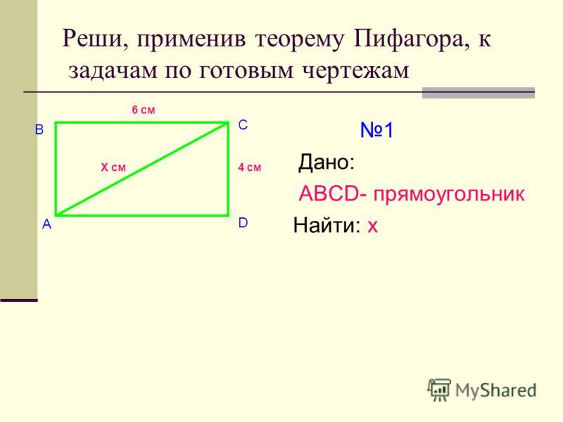Реши, применив теорему Пифагора, к задачам по готовым чертежам 1 Дано: АВСD- прямоугольник Найти: х А В С D Х см 6 см 4 см