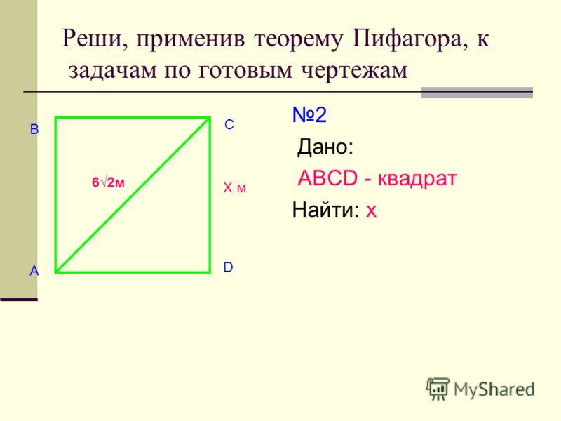 Реши, применив теорему Пифагора, к задачам по готовым чертежам 2 Дано: АВСD - квадрат Найти: х В А С D Х м 62м