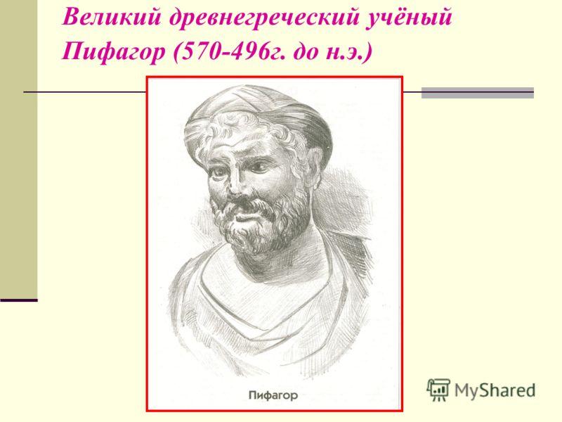 Великий древнегреческий учёный Пифагор (570-496г. до н.э.)
