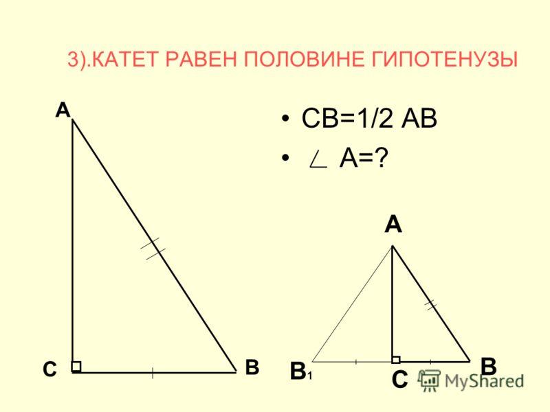 3).КАТЕТ РАВЕН ПОЛОВИНЕ ГИПОТЕНУЗЫ СВ=1/2 АВ А=? А В С В1В1 А С В