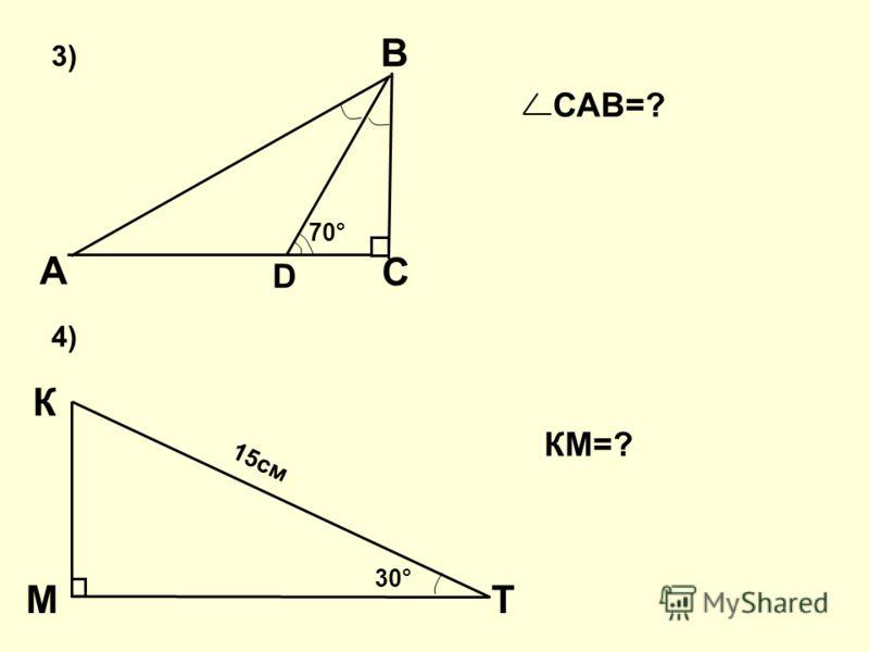 С D В А 70° 3) К ТМ 4) САВ=? 30° 15см КМ=?