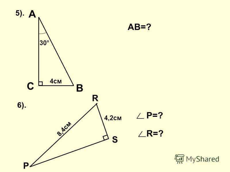 В С АВ=? Р R S 4,2см 8,4см 6). Р=? R=? А 5). 30° 4см
