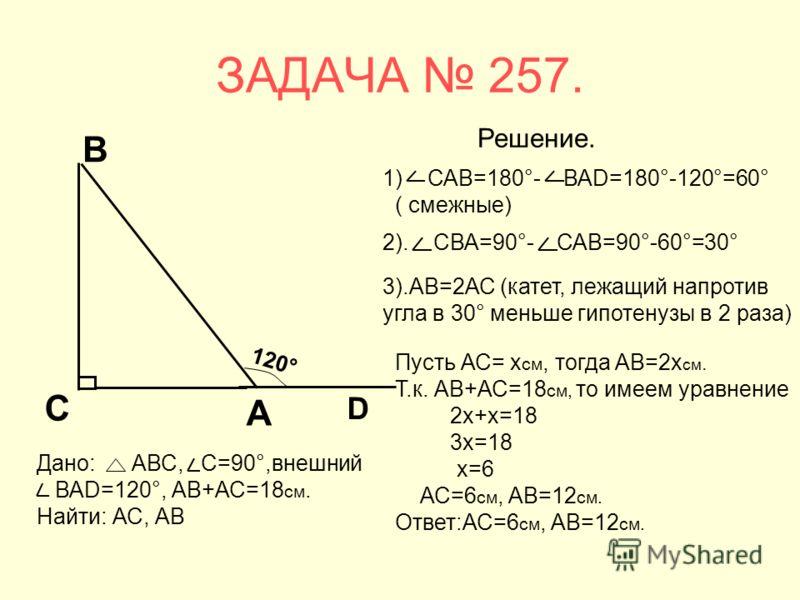 ЗАДАЧА 257. 1) САВ=180°- ВАD=180°-120°=60° ( смежные) 2). СВА=90°- САВ=90°-60°=30° 3).АВ=2АС (катет, лежащий напротив угла в 30° меньше гипотенузы в 2 раза) Пусть АС= х см, тогда АВ=2х см. Т.к. АВ+АС=18 см, то имеем уравнение 2х+х=18 3х=18 х=6 АС=6 с