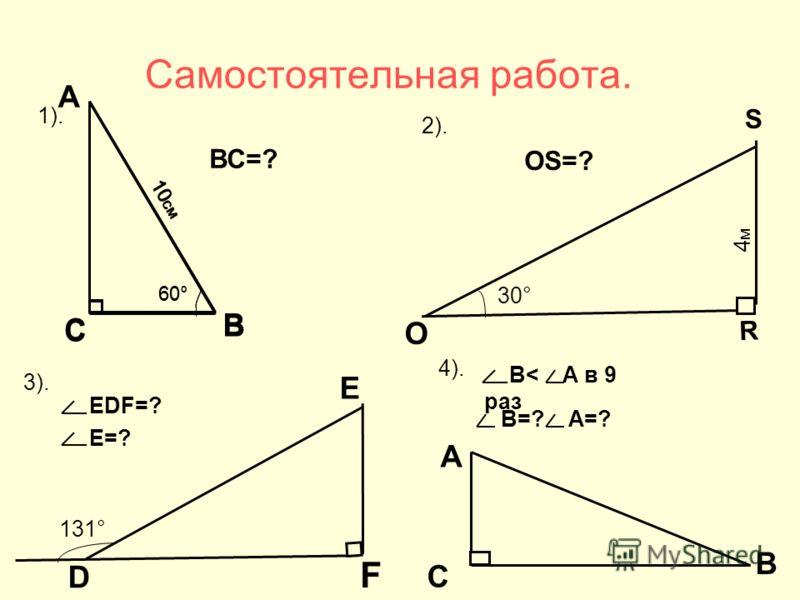 Самостоятельная работа. 3). D F Е 131° ЕDF=? Е=? С А 4). В< А в 9 раз В=? А=? В 2). S О R 30° 4м4м ОS=? 1). А В С 60° 10 см ВС=? В С 60° 10 см
