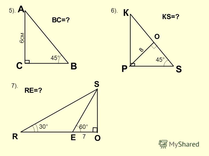 5). В А С 45° 6 СМ ВС=? 6). S К Р 45° 8 КS=? 7). R О S Е 30° 60° 7 RЕ=? О