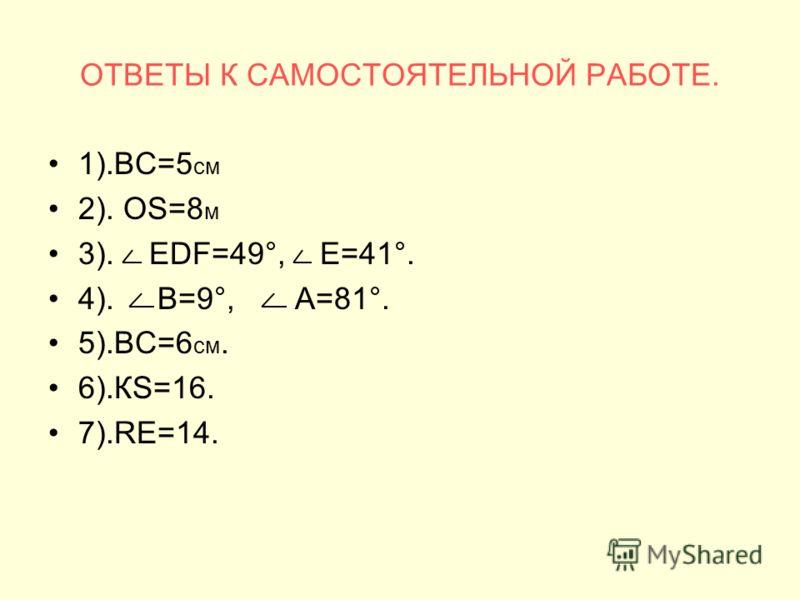 ОТВЕТЫ К САМОСТОЯТЕЛЬНОЙ РАБОТЕ. 1).ВС=5 см 2). ОS=8 м 3). ЕDF=49°, Е=41°. 4). В=9°, А=81°. 5).ВС=6 см. 6).КS=16. 7).RЕ=14.