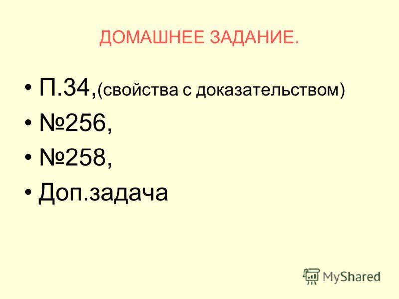 ДОМАШНЕЕ ЗАДАНИЕ. П.34, (свойства с доказательством) 256, 258, Доп.задача