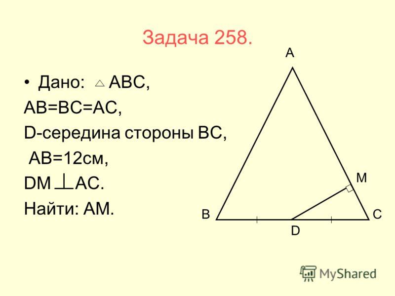 Задача 258. Дано: АВС, АВ=ВС=АС, D-середина стороны ВС, АВ=12см, DМ АС. Найти: АМ. ВС А D М