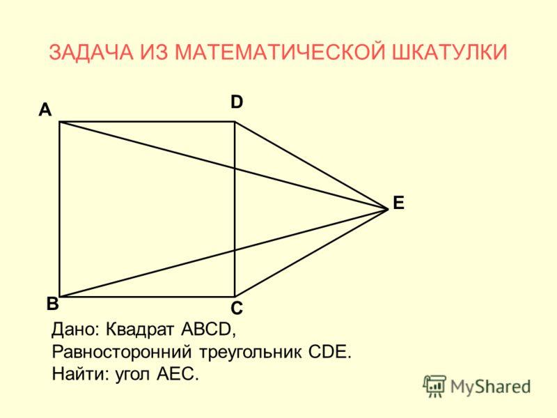 ЗАДАЧА ИЗ МАТЕМАТИЧЕСКОЙ ШКАТУЛКИ А В С D Е Дано: Квадрат АВСD, Равносторонний треугольник СDЕ. Найти: угол АЕС.