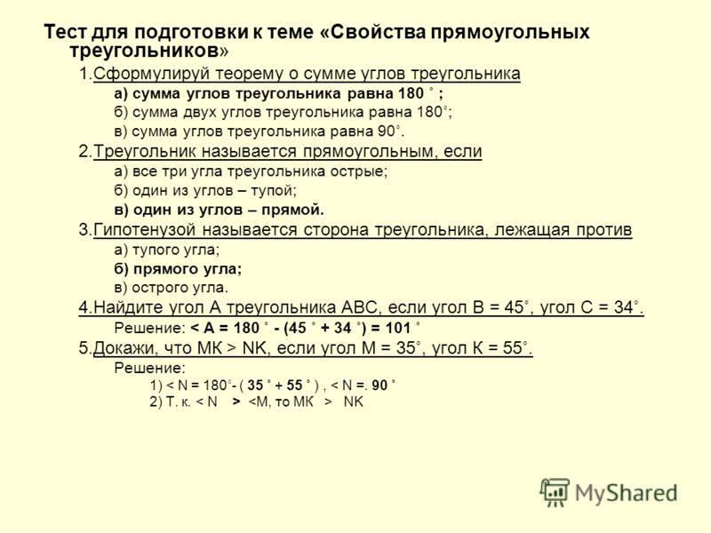 Тест для подготовки к теме «Свойства прямоугольных треугольников» 1.Сформулируй теорему о сумме углов треугольника а) сумма углов треугольника равна 180 ˚ ; б) сумма двух углов треугольника равна 180˚; в) сумма углов треугольника равна 90˚. 2.Треугол