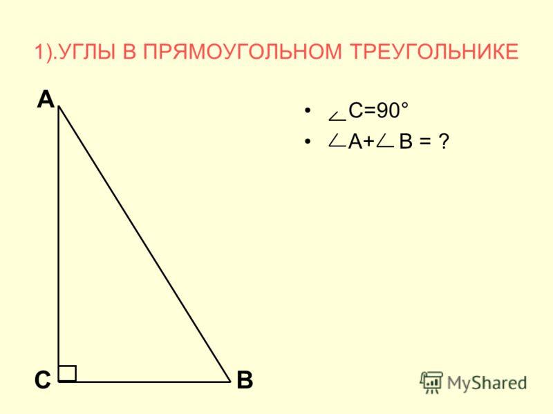 1).УГЛЫ В ПРЯМОУГОЛЬНОМ ТРЕУГОЛЬНИКЕ С=90° А+ В = ? А СВ