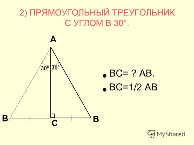 2) ПРЯМОУГОЛЬНЫЙ ТРЕУГОЛЬНИК С УГЛОМ В 30°. ВС= ? АВ. ВС=1/2 АВ В1В1 30° С А В