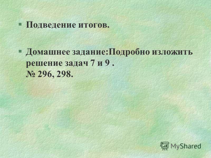 §Подведение итогов. §Домашнее задание:Подробно изложить решение задач 7 и 9. 296, 298.