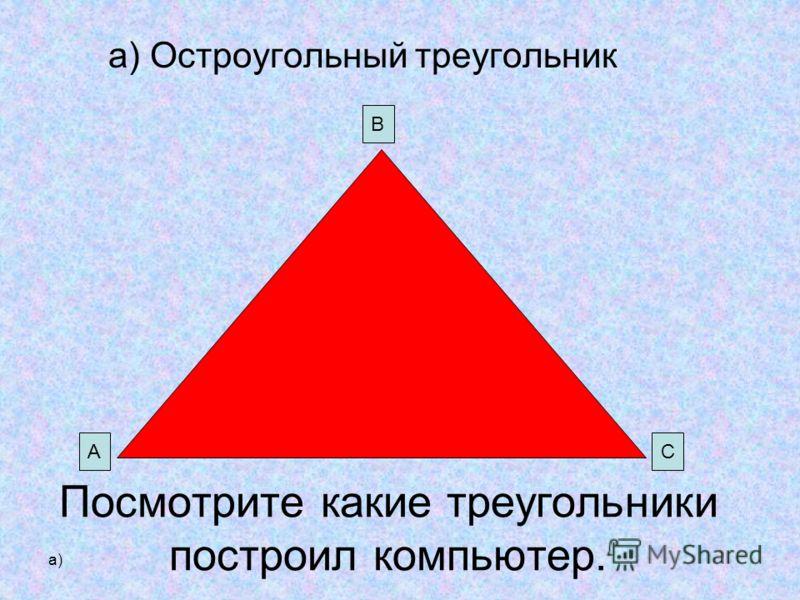 а) Посмотрите какие треугольники построил компьютер. а) Остроугольный треугольник В СА