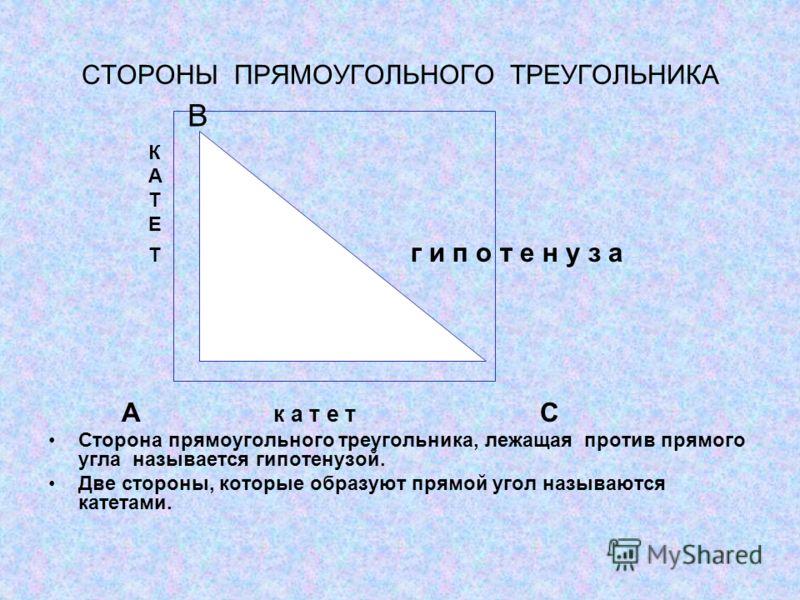 СТОРОНЫ ПРЯМОУГОЛЬНОГО ТРЕУГОЛЬНИКА К А Т Е Т г и п о т е н у з а А к а т е т С Сторона прямоугольного треугольника, лежащая против прямого угла называется гипотенузой. Две стороны, которые образуют прямой угол называются катетами. В