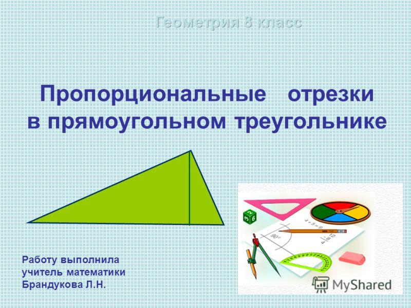 Пропорциональные отрезки в прямоугольном треугольнике Работу выполнила учитель математики Брандукова Л.Н.