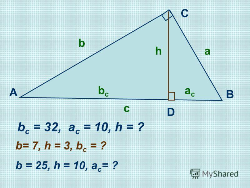 C A B D b c = 32, a c = 10, h = ? b= 7, h = 3, b c = ? b = 25, h = 10, a c = ? acac b a bcbc c h