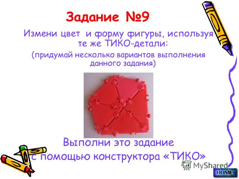 Задание 9 Измени цвет и форму фигуры, используя те же ТИКО-детали: (придумай несколько вариантов выполнения данного задания) Выполни это задание с помощью конструктора «ТИКО»