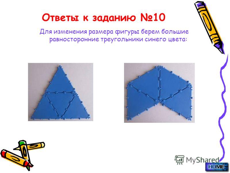 Ответы к заданию 10 Для изменения размера фигуры берем большие равносторонние треугольники синего цвета: