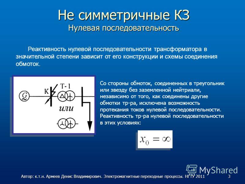 Не симметричные КЗ Нулевая последовательность Реактивность нулевой последовательности трансформатора в значительной степени зависит от его конструкции и схемы соединения обмоток. Со стороны обмоток, соединенных в треугольник или звезду без заземленно